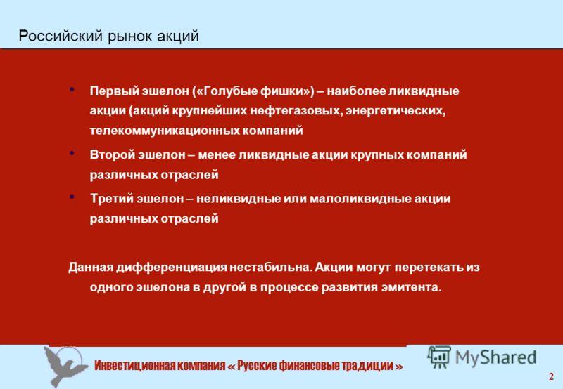 Инвестиционная компания « Русские финансовые традиции » 2 Российский рынок акций Первый эшелон («Голубые фишки») – наиболее ликвидные акции (акций крупнейших нефтегазовых, энергетических, телекоммуникационных компаний Второй эшелон – менее ликвидные