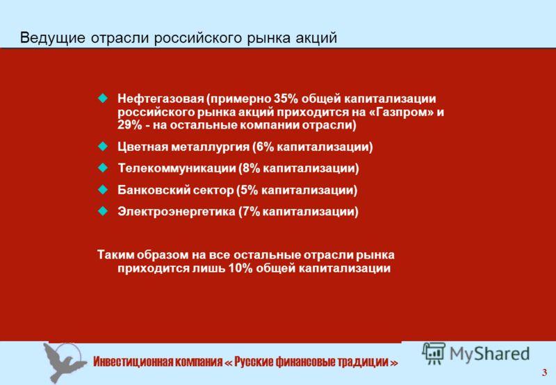 Инвестиционная компания « Русские финансовые традиции » 3 Ведущие отрасли российского рынка акций uНефтегазовая (примерно 35% общей капитализации российского рынка акций приходится на «Газпром» и 29% - на остальные компании отрасли) uЦветная металлур