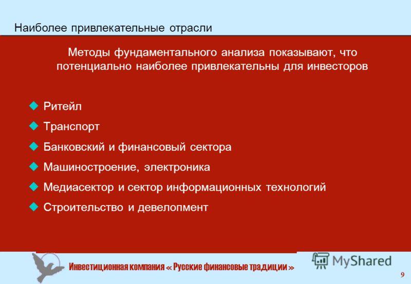 Инвестиционная компания « Русские финансовые традиции » 9 Методы фундаментального анализа показывают, что потенциально наиболее привлекательны для инвесторов uРитейл uТранспорт uБанковский и финансовый сектора uМашиностроение, электроника uМедиасекто