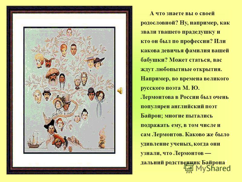 А что знаете вы о своей родословной? Ну, например, как звали твашего прадедушку и кто он был по профессии? Или какова девичья фамилия вашей бабушки? Может статься, вас ждут любопытные открытия. Например, во времена великого русского поэта М. Ю. Лермо