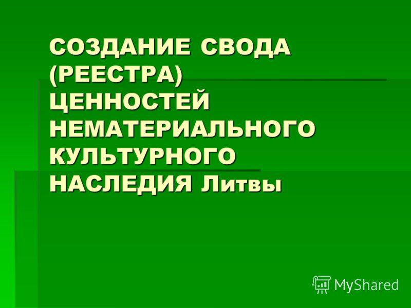 СОЗДАНИЕ СВОДА (РЕЕСТРА) ЦЕННОСТЕЙ НЕМАТЕРИАЛЬНОГО КУЛЬТУРНОГО НАСЛЕДИЯ Литвы