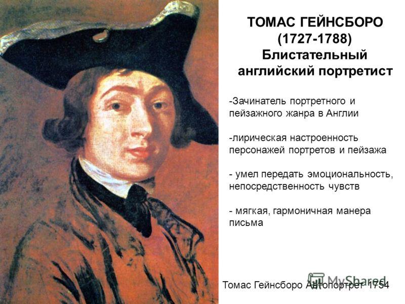 ТОМАС ГЕЙНСБОРО (1727-1788) Блистательный английский портретист -Зачинатель портретного и пейзажного жанра в Англии -лирическая настроенность персонажей портретов и пейзажа - умел передать эмоциональность, непосредственность чувств - мягкая, гармонич