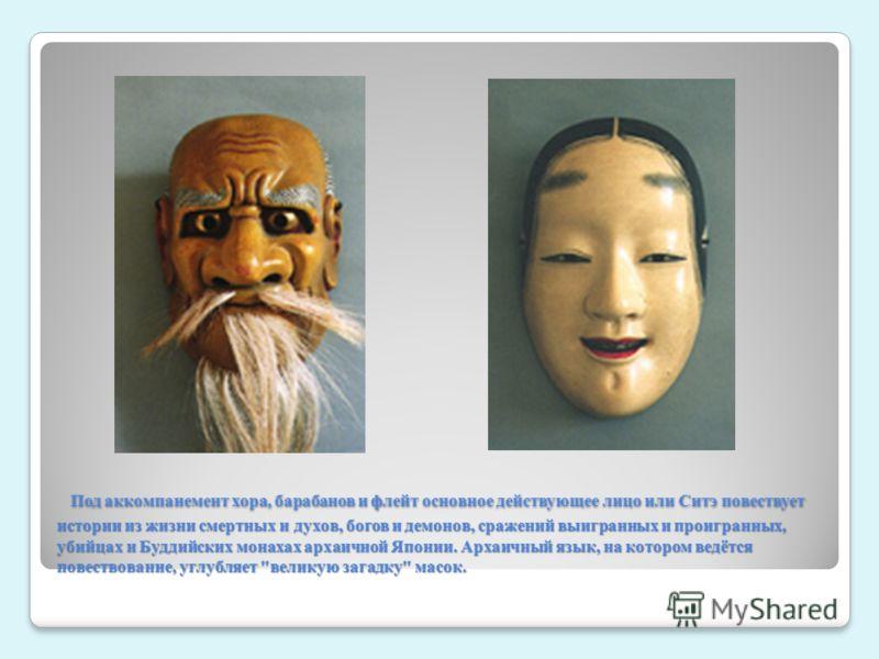 Под аккомпанемент хора, барабанов и флейт основное действующее лицо или Ситэ повествует истории из жизни смертных и духов, богов и демонов, сражений выигранных и проигранных, убийцах и Буддийских монахах архаичной Японии. Архаичный язык, на котором в