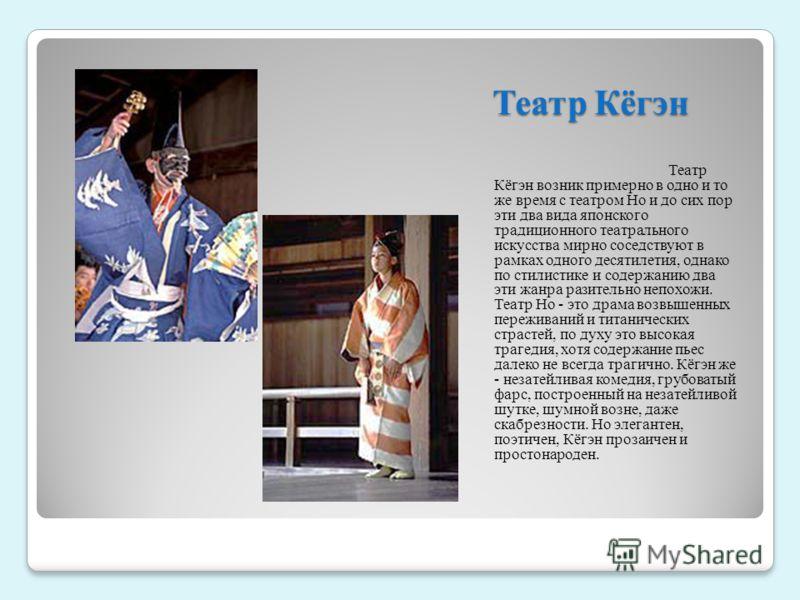 Театр Кёгэн Театр Кёгэн возник примерно в одно и то же время с театром Но и до сих пор эти два вида японского традиционного театрального искусства мирно соседствуют в рамках одного десятилетия, однако по стилистике и содержанию два эти жанра разитель