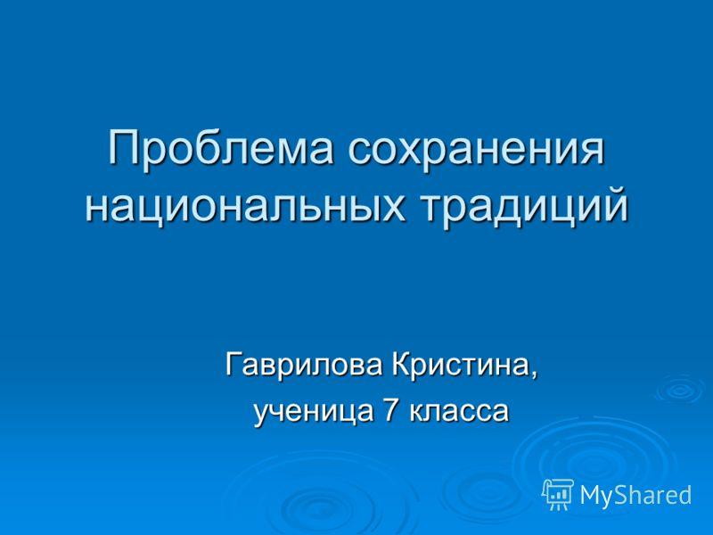 Проблема сохранения национальных традиций Гаврилова Кристина, ученица 7 класса