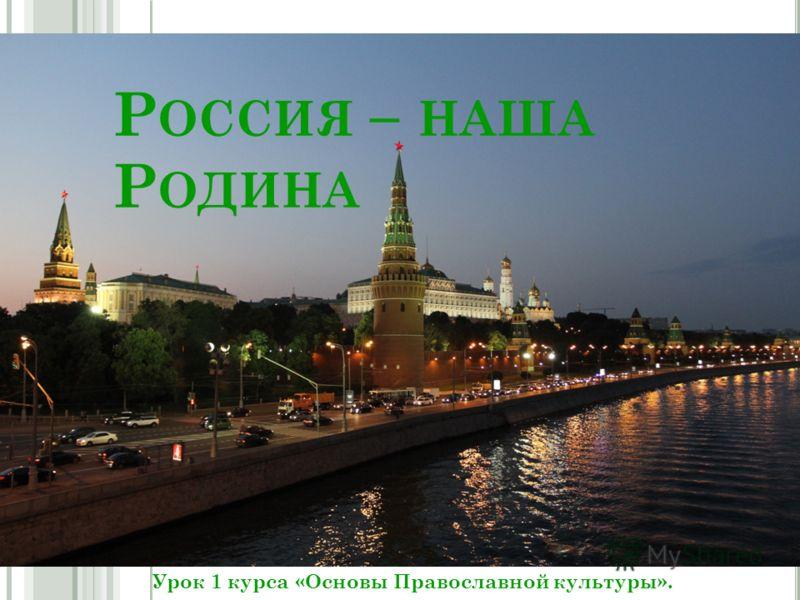Р ОССИЯ – НАША Р ОДИНА Урок 1 курса «Основы Православной культуры».