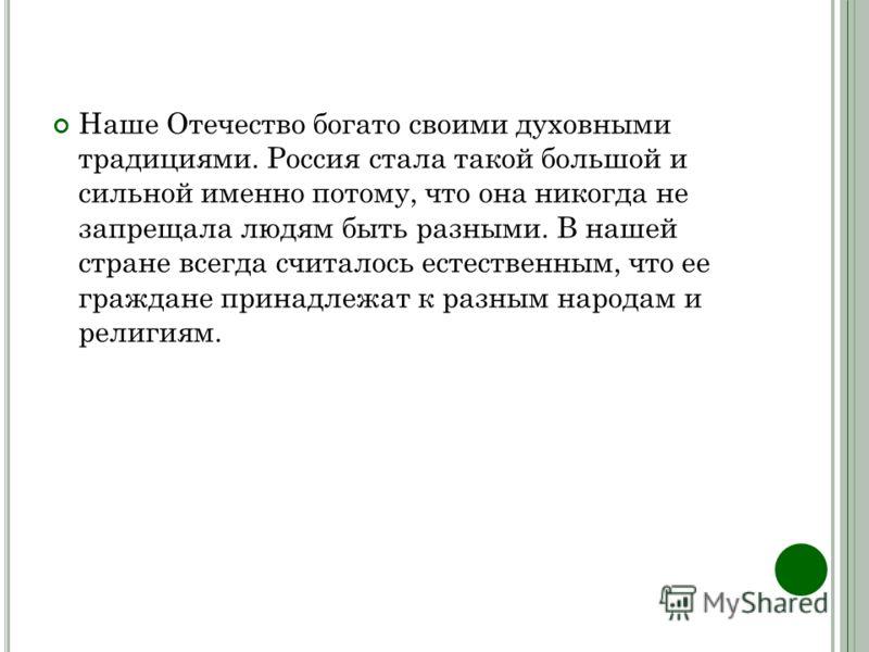 Наше Отечество богато своими духовными традициями. Россия стала такой большой и сильной именно потому, что она никогда не запрещала людям быть разными. В нашей стране всегда считалось естественным, что ее граждане принадлежат к разным народам и религ