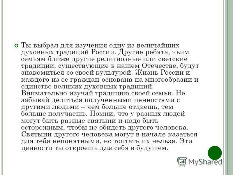 Ты выбрал для изучения одну из величайших духовных традиций России. Другие ребята, чьим семьям ближе другие религиозные или светские традиции, существующие в нашем Отечестве, будут знакомиться со своей культурой. Жизнь России и каждого из ее граждан