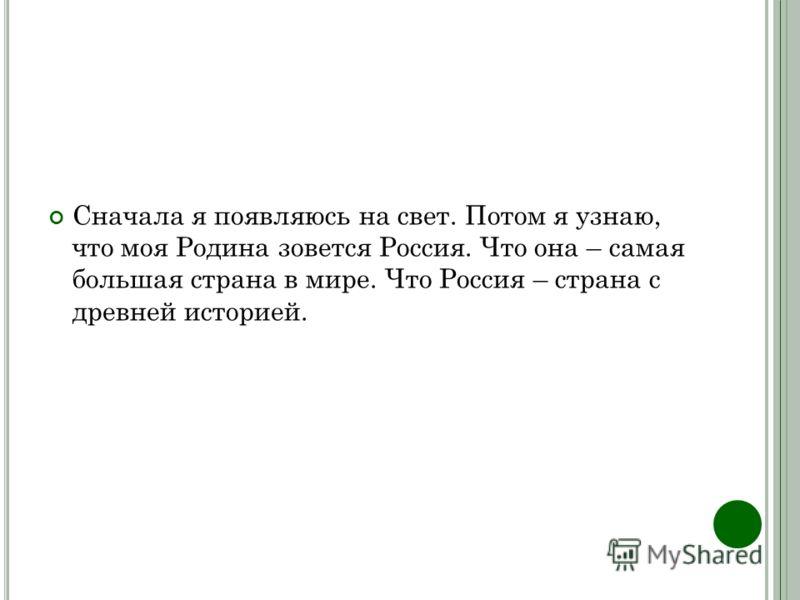 Сначала я появляюсь на свет. Потом я узнаю, что моя Родина зовется Россия. Что она – самая большая страна в мире. Что Россия – страна с древней историей.