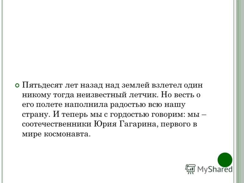 Пятьдесят лет назад над землей взлетел один никому тогда неизвестный летчик. Но весть о его полете наполнила радостью всю нашу страну. И теперь мы с гордостью говорим: мы – соотечественники Юрия Гагарина, первого в мире космонавта.