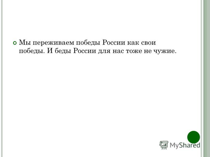 Мы переживаем победы России как свои победы. И беды России для нас тоже не чужие.