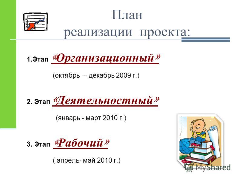 План реализации проекта: 1.Этап « Организационный » (октябрь – декабрь 2009 г.) 2. Этап « Деятельностный » (январь - март 2010 г.) 3. Этап « Рабочий » ( апрель- май 2010 г.)
