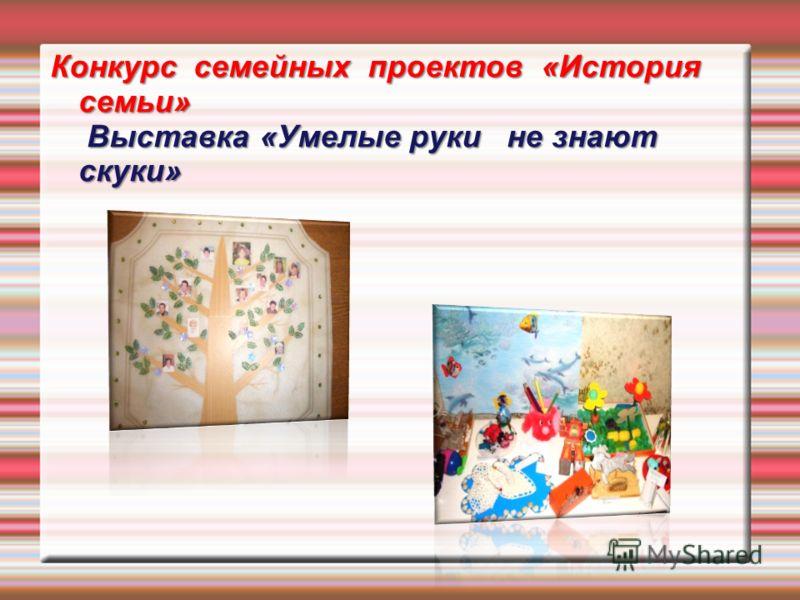 Конкурс семейных проектов «История семьи» Выставка «Умелые руки не знают скуки»