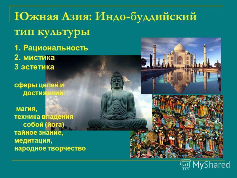 Южная Азия: Индо-буддийский тип культуры 1.Рациональность 2.мистика 3 эстетика сферы целей и достижений: магия, техника владения собой (йога) тайное знание, медитация, народное творчество