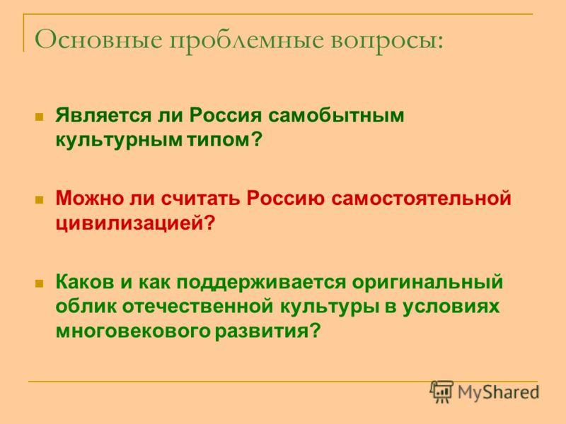 Основные проблемные вопросы: Является ли Россия самобытным культурным типом? Можно ли считать Россию самостоятельной цивилизацией? Каков и как поддерживается оригинальный облик отечественной культуры в условиях многовекового развития?