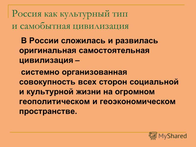 Россия как культурный тип и самобытная цивилизация В России сложилась и развилась оригинальная самостоятельная цивилизация – системно организованная совокупность всех сторон социальной и культурной жизни на огромном геополитическом и геоэкономическом