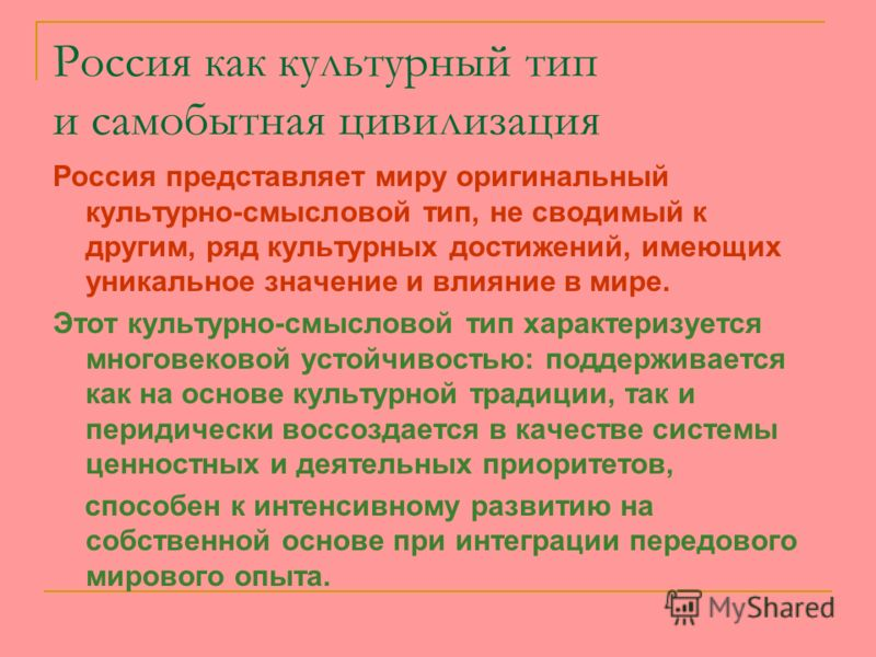 Россия как культурный тип и самобытная цивилизация Россия представляет миру оригинальный культурно-смысловой тип, не сводимый к другим, ряд культурных достижений, имеющих уникальное значение и влияние в мире. Этот культурно-смысловой тип характеризуе