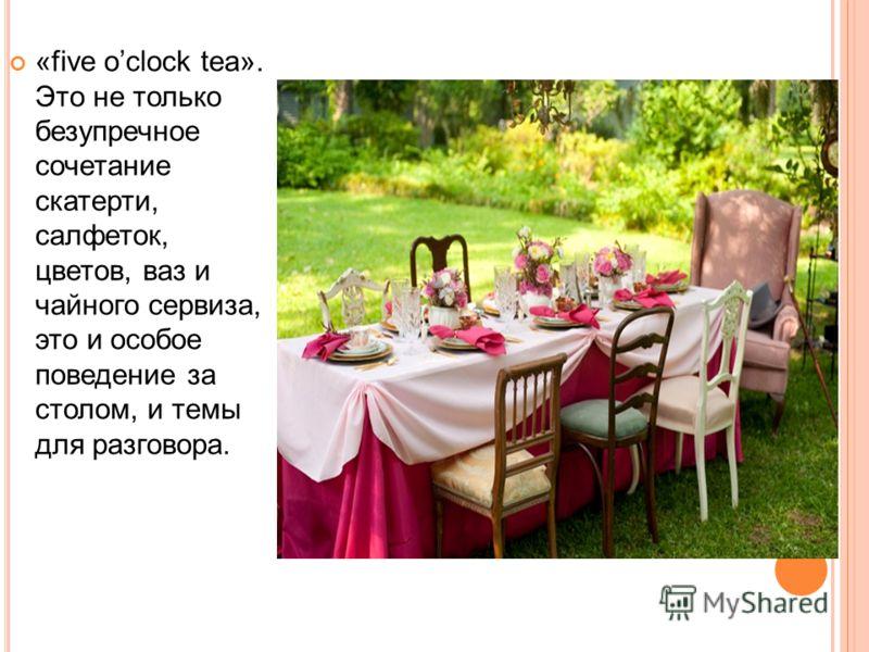 «five oclock tea». Это не только безупречное сочетание скатерти, салфеток, цветов, ваз и чайного сервиза, это и особое поведение за столом, и темы для разговора.