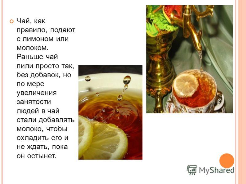 Чай, как правило, подают с лимоном или молоком. Раньше чай пили просто так, без добавок, но по мере увеличения занятости людей в чай стали добавлять молоко, чтобы охладить его и не ждать, пока он остынет.