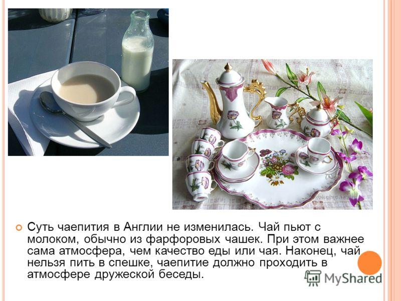 Суть чаепития в Англии не изменилась. Чай пьют с молоком, обычно из фарфоровых чашек. При этом важнее сама атмосфера, чем качество еды или чая. Наконец, чай нельзя пить в спешке, чаепитие должно проходить в атмосфере дружеской беседы.