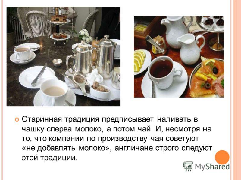 Старинная традиция предписывает наливать в чашку сперва молоко, а потом чай. И, несмотря на то, что компании по производству чая советуют «не добавлять молоко», англичане строго следуют этой традиции.