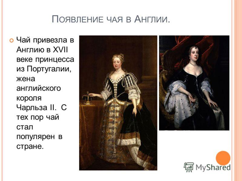 П ОЯВЛЕНИЕ ЧАЯ В А НГЛИИ. Чай привезла в Англию в XVII веке принцесса из Португалии, жена английского короля Чарльза II. С тех пор чай стал популярен в стране.
