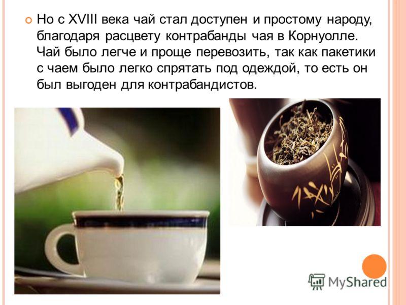 Но с XVIII века чай стал доступен и простому народу, благодаря расцвету контрабанды чая в Корнуолле. Чай было легче и проще перевозить, так как пакетики с чаем было легко спрятать под одеждой, то есть он был выгоден для контрабандистов.