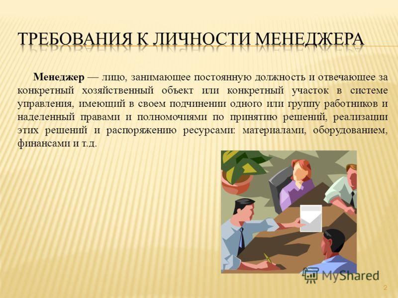 Менеджер лицо, занимающее постоянную должность и отвечающее за конкретный хозяйственный объект или конкретный участок в системе управления, имеющий в своем подчинении одного или группу работников и наделенный правами и полномочиями по принятию решени