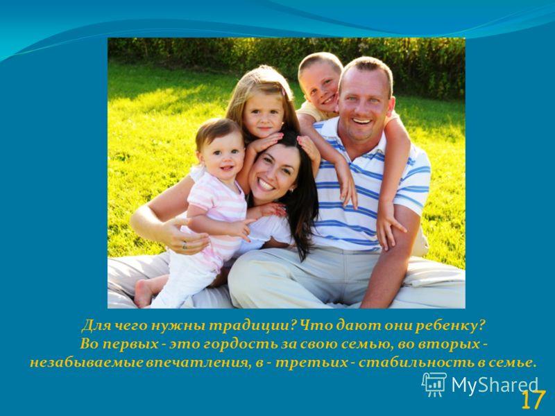 17 Для чего нужны традиции? Что дают они ребенку? Во первых - это гордость за свою семью, во вторых - незабываемые впечатления, в - третьих - стабильность в семье.