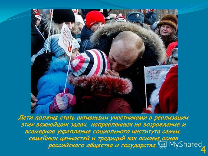 4 Дети должны стать активными участниками в реализации этих важнейших задач, направленных на возрождение и всемерное укрепление социального института семьи, семейных ценностей и традиций как основы основ российского общества и государства.