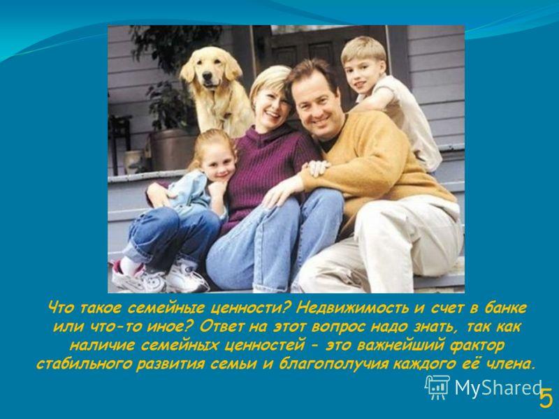 5 Что такое семейные ценности? Недвижимость и счет в банке или что-то иное? Ответ на этот вопрос надо знать, так как наличие семейных ценностей - это важнейший фактор стабильного развития семьи и благополучия каждого её члена.