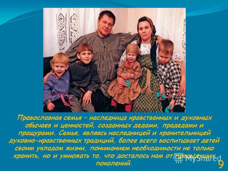 9 Православная семья – наследница нравственных и духовных обычаев и ценностей, созданных дедами, прадедами и пращурами. Семья, являясь наследницей и хранительницей духовно-нравственных традиций, более всего воспитывает детей своим укладом жизни, пони