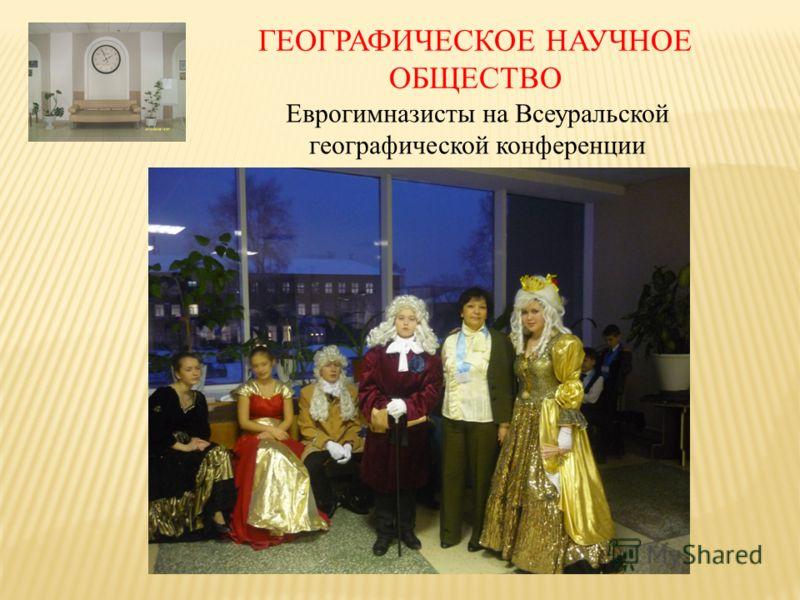 ГЕОГРАФИЧЕСКОЕ НАУЧНОЕ ОБЩЕСТВО Еврогимназисты на Всеуральской географической конференции