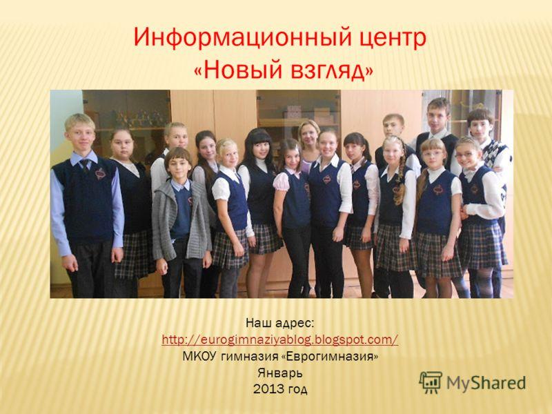 Информационный центр «Новый взгляд» Наш адрес: http://eurogimnaziyablog.blogspot.com/ http://eurogimnaziyablog.blogspot.com/ МКОУ гимназия «Еврогимназия» Январь 2013 год
