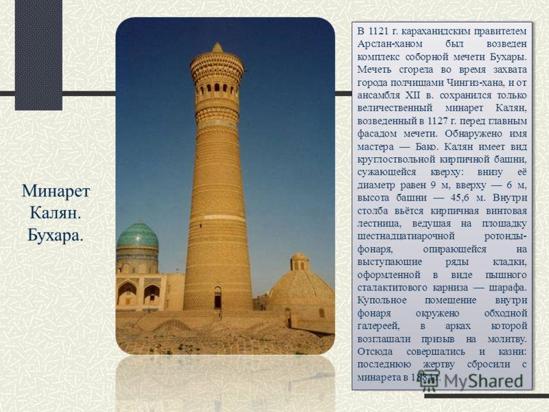Минарет Калян. Бухара. В 1121 г. караханидским правителем Арслан-ханом был возведен комплекс соборной мечети Бухары. Мечеть сгорела во время захвата города полчищами Чингиз-хана, и от ансамбля XII в. сохранился только величественный минарет Калян, во