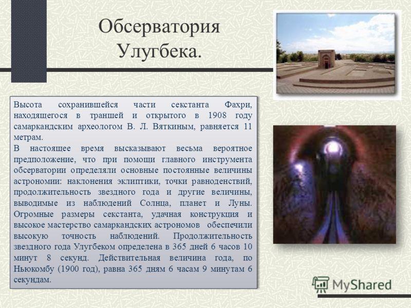 Высота сохранившейся части секстанта Фахри, находящегося в траншей и открытого в 1908 году самаркандским археологом В. Л. Вяткиным, равняется 11 метрам. В настоящее время высказывают весьма вероятное предположение, что при помощи главного инструмента