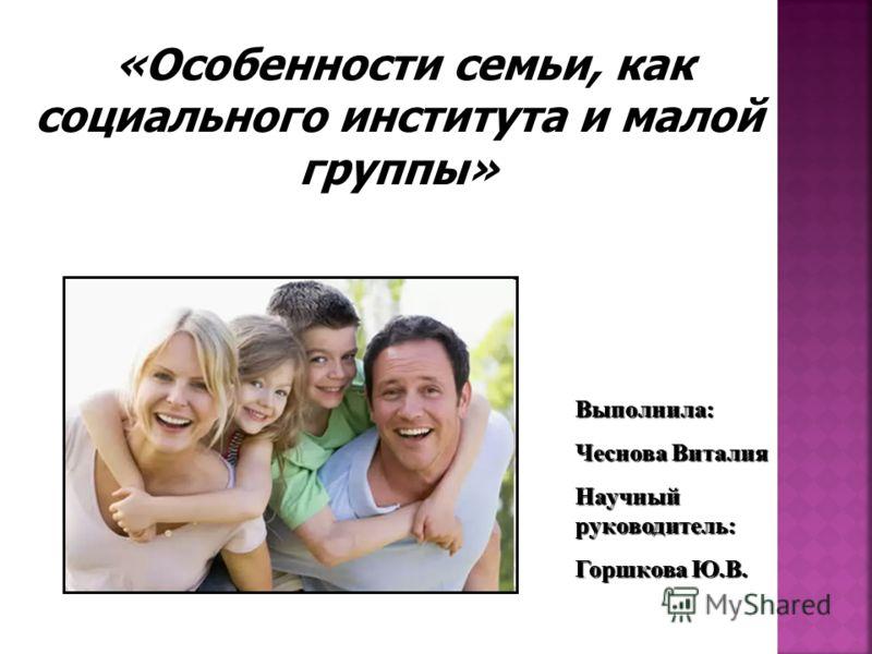 Выполнила: Чеснова Виталия Научный руководитель: Горшкова Ю.В. «Особенности семьи, как социального института и малой группы»