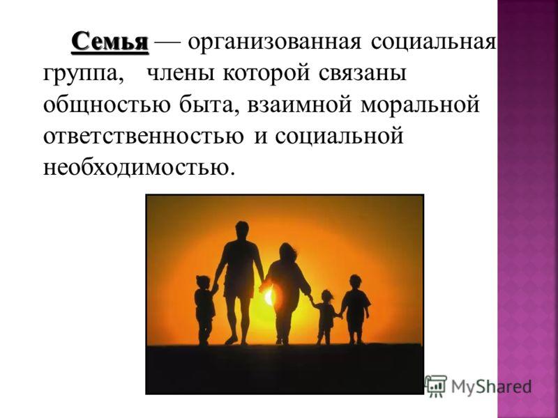 Семья Семья организованная социальная группа, члены которой связаны общностью быта, взаимной моральной ответственностью и социальной необходимостью.