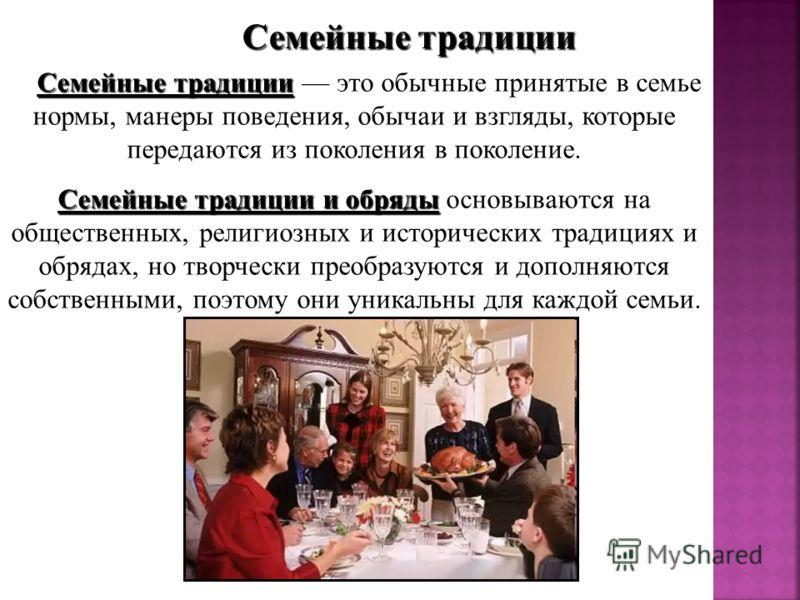 Семейные традиции Семейные традиции Семейные традиции это обычные принятые в семье нормы, манеры поведения, обычаи и взгляды, которые передаются из поколения в поколение. Семейные традиции и обряды Семейные традиции и обряды основываются на обществен
