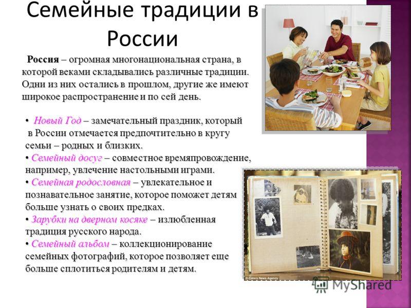 Семейные традиции в России Россия – огромная многонациональная страна, в которой веками складывались различные традиции. Одни из них остались в прошлом, другие же имеют широкое распространение и по сей день. Россия – огромная многонациональная страна