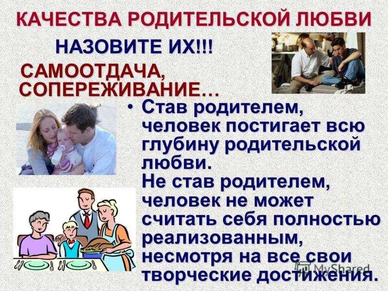 КАЧЕСТВА РОДИТЕЛЬСКОЙ ЛЮБВИ САМООТДАЧА, СОПЕРЕЖИВАНИЕ… САМООТДАЧА, СОПЕРЕЖИВАНИЕ… Став родителем, человек постигает всю глубину родительской любви. Не став родителем, человек не может считать себя полностью реализованным, несмотря на все свои творчес