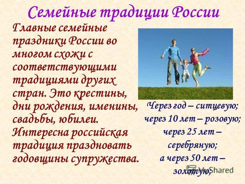 Семейные традиции России Главные семейные праздники России во многом схожи с соответствующими традициями других стран. Это крестины, дни рождения, именины, свадьбы, юбилеи. Интересна российская традиция праздновать годовщины супружества. Через год –