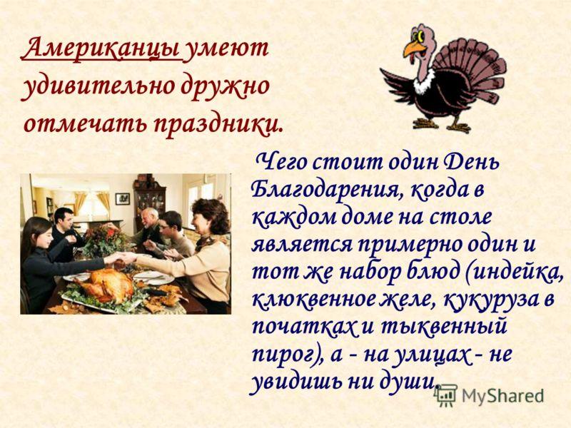 Чего стоит один День Благодарения, когда в каждом доме на столе является примерно один и тот же набор блюд (индейка, клюквенное желе, кукуруза в початках и тыквенный пирог), а - на улицах - не увидишь ни души. Американцы умеют удивительно дружно отме