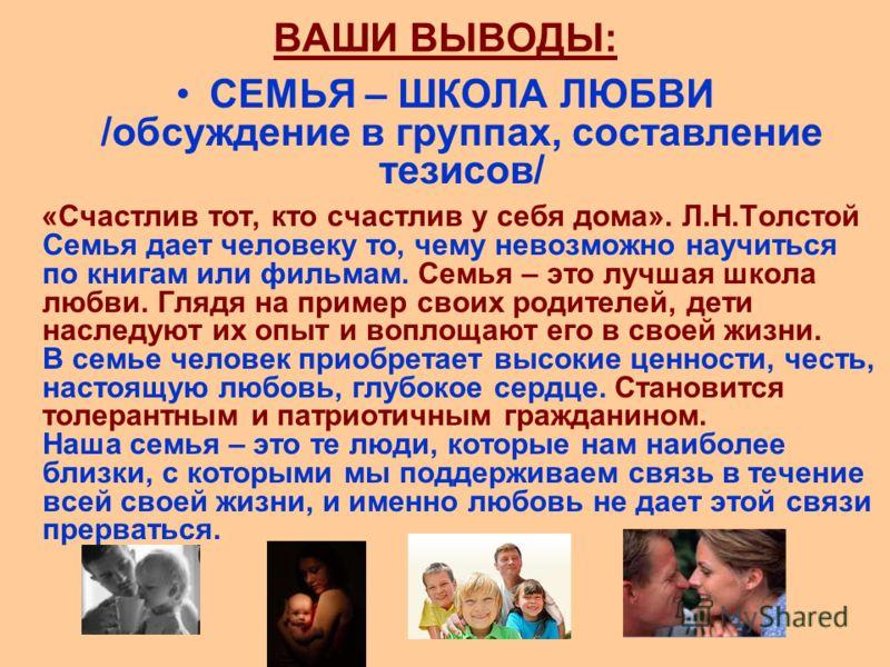 ВАШИ ВЫВОДЫ: СЕМЬЯ – ШКОЛА ЛЮБВИ /обсуждение в группах, составление тезисов/ «Счастлив тот, кто счастлив у себя дома». Л.Н.Толстой Семья дает человеку то, чему невозможно научиться по книгам или фильмам. Семья – это лучшая школа любви. Глядя на приме