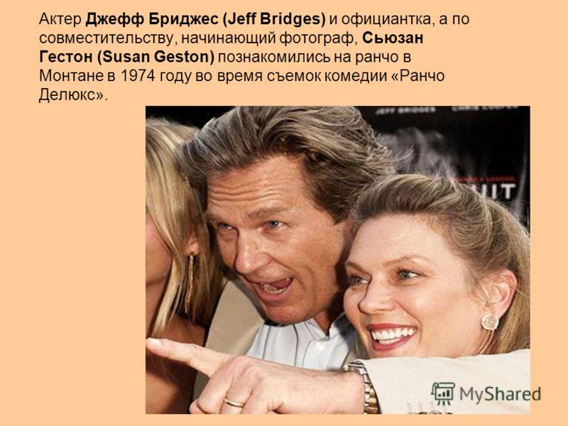 Актер Джефф Бриджес (Jeff Bridges) и официантка, а по совместительству, начинающий фотограф, Сьюзан Гестон (Susan Geston) познакомились на ранчо в Монтане в 1974 году во время съемок комедии «Ранчо Делюкс».