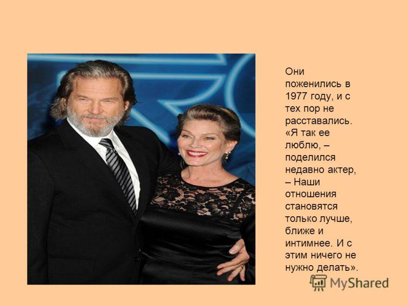 Они поженились в 1977 году, и с тех пор не расставались. «Я так ее люблю, – поделился недавно актер, – Наши отношения становятся только лучше, ближе и интимнее. И с этим ничего не нужно делать».