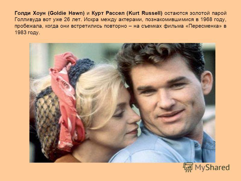 Голди Хоун (Goldie Hawn) и Курт Рассел (Kurt Russell) остаются золотой парой Голливуда вот уже 26 лет. Искра между актерами, познакомившимися в 1968 году, пробежала, когда они встретились повторно – на съемках фильма «Пересменка» в 1983 году.