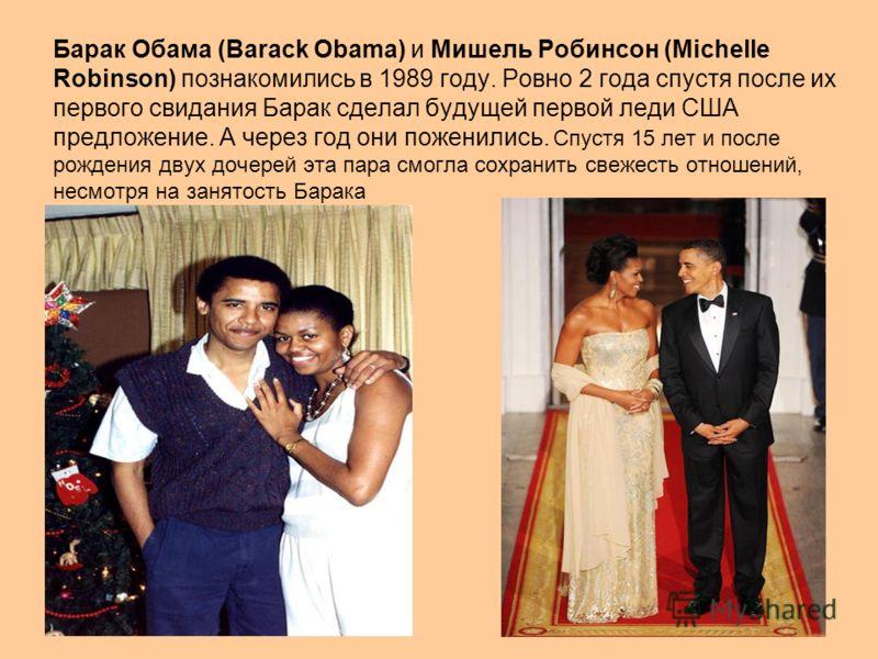 Барак Обама (Barack Obama) и Мишель Робинсон (Michelle Robinson) познакомились в 1989 году. Ровно 2 года спустя после их первого свидания Барак сделал будущей первой леди США предложение. А через год они поженились. Спустя 15 лет и после рождения дву