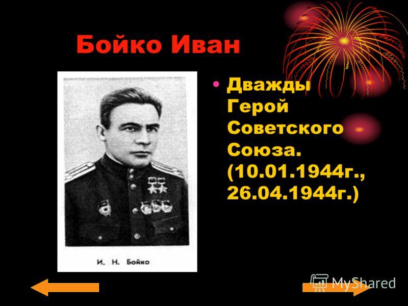 Бойко Иван Дважды Герой Советского Союза. (10.01.1944г., 26.04.1944г.)