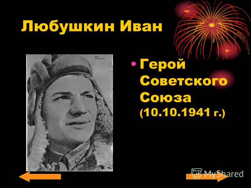 Любушкин Иван Герой Советского Союза ( 10.10.1941 г.)